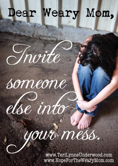 dear weary mom, invite someone into your mess     www.terilynneunderwood.com/blog
