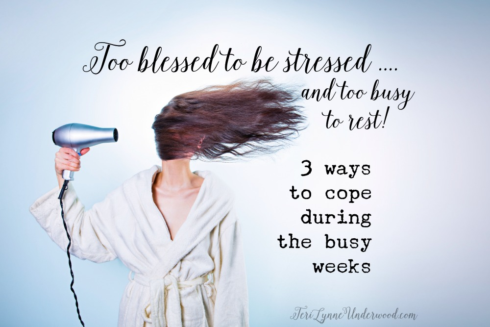 too blessed to be stressed? too busy to rest? 3 ways to cope during the busy weeks
