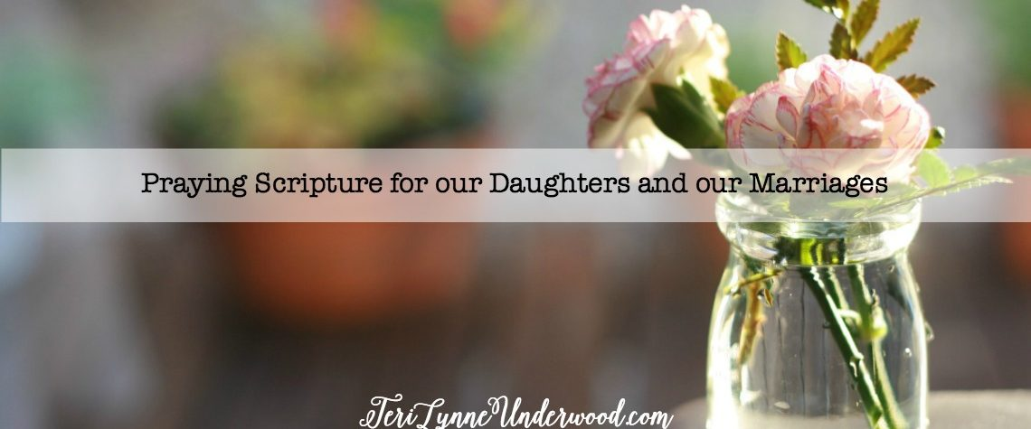 Praying Scripture for our Daughters and our Marriages