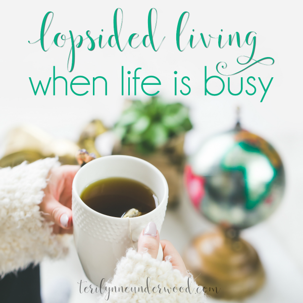 Lopsided Living when you're busy — understanding why you're busy and how to manage it best. Simple suggestions for navigating the busy seasons of life.