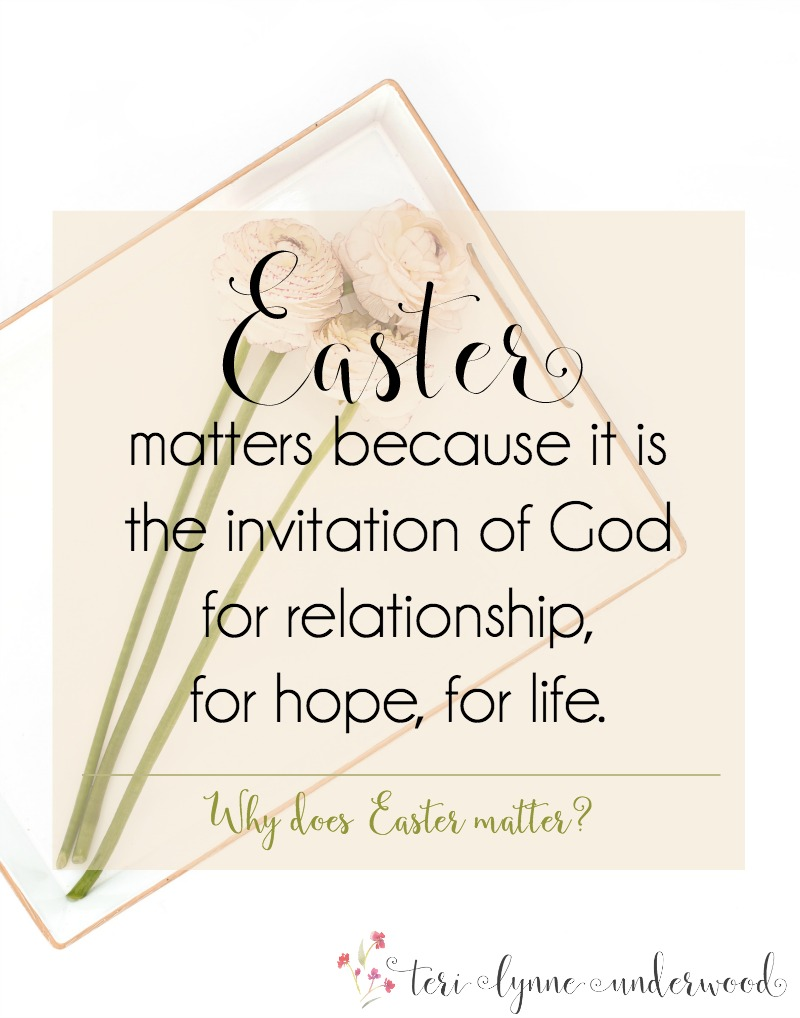 Why does Easter matter? Easter matters because it is the invitation of God for relationship, for hope, for life.