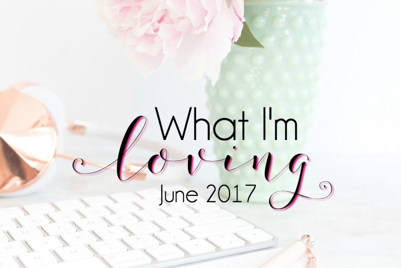 What I'm Loving {June 2017}