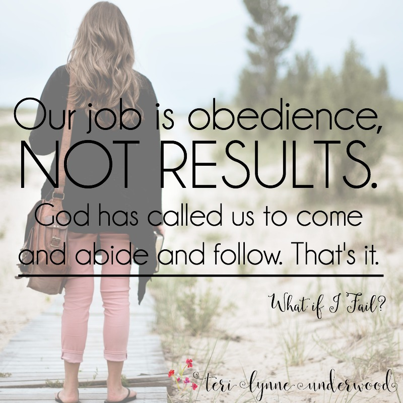 "When we get caught up in thinking, ""What if I fail?"" we need to be reminded our job is obedience. God handles the results."