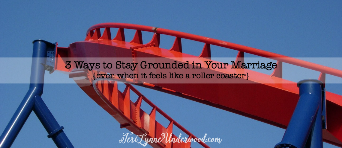 3 Ways to Stay Grounded in Your Marriage {even when it feels like a roller coaster!}