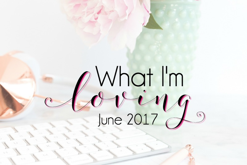 What I'm Loving {June 2017}