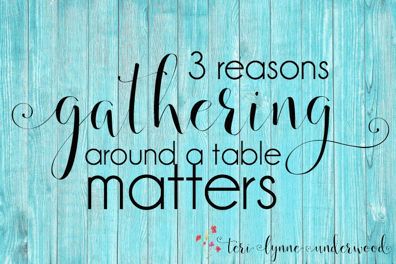 3 Reasons Gathering around a Table Matters