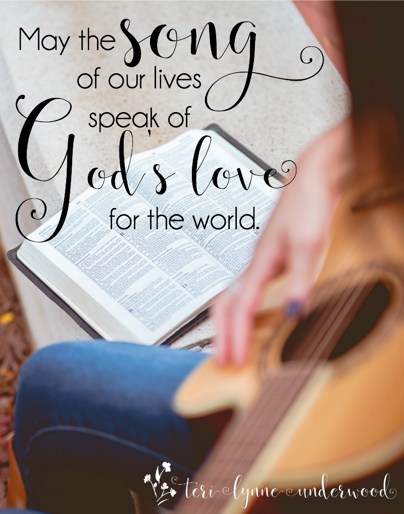 May the song of our lives speak of God's love for the world.It's easy to let the busy-ness of life and the hurts we experience change our song. If your song isn't one of glory to Him, ask God to give you a new song.