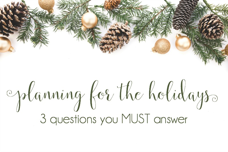Planning for the Holidays {3 questions you must answer}