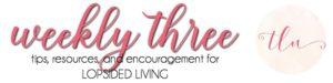 WEEKLY 3 — tips, resources, and encouragement for Lopsided Living