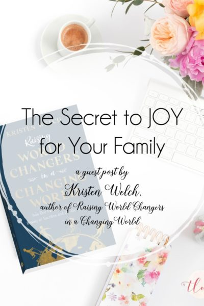 The Secret to Joy for Your Family {guest post by Kristen Welch, author of Raising World Changers in a Changing World}