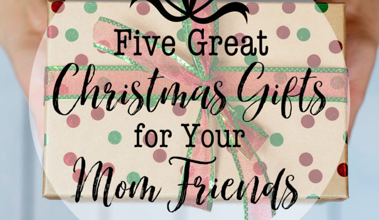 5 Great Christmas Gifts for Your Mom Friends