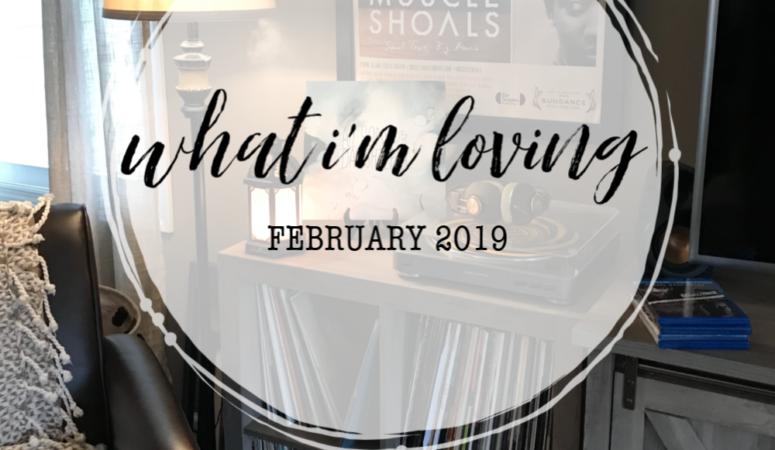 What I'm Loving {February 2019}